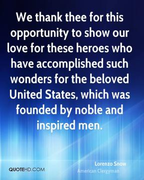 We thank thee for this opportunity to show our love for these heroes who have accomplished such wonders for the beloved United States, which was founded by noble and inspired men.