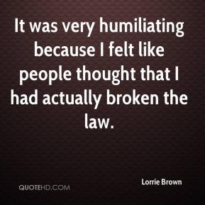 It was very humiliating because I felt like people thought that I had actually broken the law.