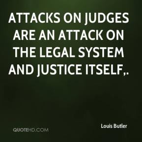 Louis Butler  - Attacks on judges are an attack on the legal system and justice itself.