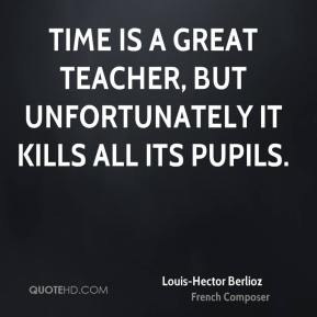 Louis-Hector Berlioz  - Time is a great teacher, but unfortunately it kills all its pupils.