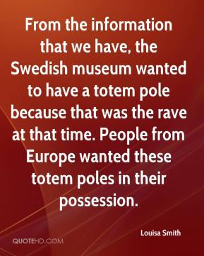 Louisa Smith  - From the information that we have, the Swedish museum wanted to have a totem pole because that was the rave at that time. People from Europe wanted these totem poles in their possession.