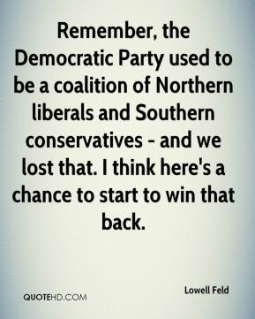 Lowell Feld  - Remember, the Democratic Party used to be a coalition of Northern liberals and Southern conservatives - and we lost that. I think here's a chance to start to win that back.