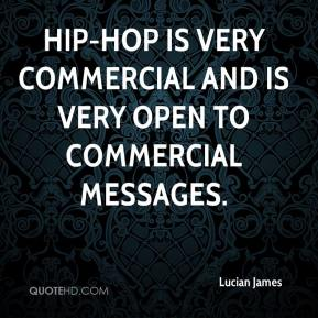 Lucian James  - Hip-hop is very commercial and is very open to commercial messages.
