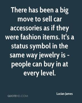 Lucian James  - There has been a big move to sell car accessories as if they were fashion items. It's a status symbol in the same way jewelry is - people can buy in at every level.