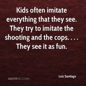 Luis Santiago  - Kids often imitate everything that they see. They try to imitate the shooting and the cops. . . . They see it as fun.