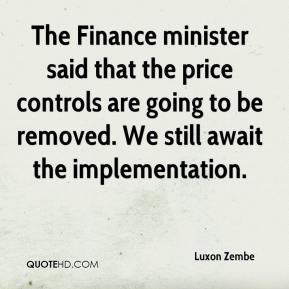Luxon Zembe  - The Finance minister said that the price controls are going to be removed. We still await the implementation.