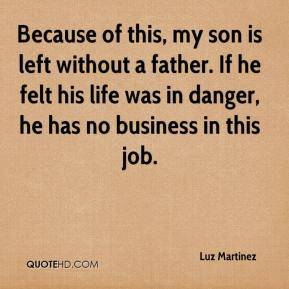 Luz Martinez  - Because of this, my son is left without a father. If he felt his life was in danger, he has no business in this job.