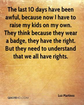 Luz Martinez  - The last 10 days have been awful, because now I have to raise my kids on my own. They think because they wear a badge, they have the right. But they need to understand that we all have rights.