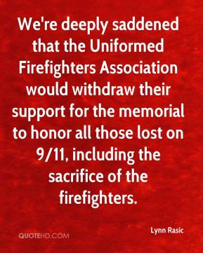 Lynn Rasic  - We're deeply saddened that the Uniformed Firefighters Association would withdraw their support for the memorial to honor all those lost on 9/11, including the sacrifice of the firefighters.