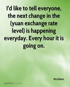 Ma Delun  - I'd like to tell everyone, the next change in the (yuan exchange rate level) is happening everyday. Every hour it is going on.