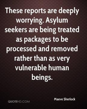 Maeve Sherlock  - These reports are deeply worrying. Asylum seekers are being treated as packages to be processed and removed rather than as very vulnerable human beings.
