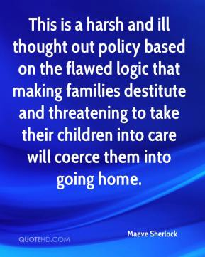 This is a harsh and ill thought out policy based on the flawed logic that making families destitute and threatening to take their children into care will coerce them into going home.