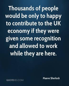 Thousands of people would be only to happy to contribute to the UK economy if they were given some recognition and allowed to work while they are here.