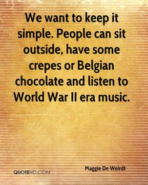 Maggie De Weirdt  - We want to keep it simple. People can sit outside, have some crepes or Belgian chocolate and listen to World War II era music.