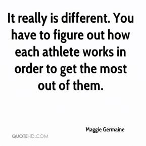 Maggie Germaine  - It really is different. You have to figure out how each athlete works in order to get the most out of them.