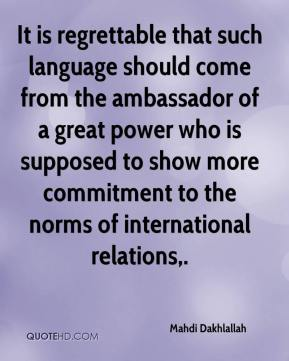 Mahdi Dakhlallah  - It is regrettable that such language should come from the ambassador of a great power who is supposed to show more commitment to the norms of international relations.