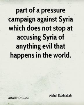 Mahdi Dakhlallah  - part of a pressure campaign against Syria which does not stop at accusing Syria of anything evil that happens in the world.