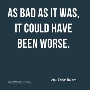 Maj. Carlos Raines  - As bad as it was, it could have been worse.