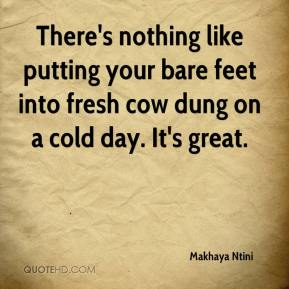 Makhaya Ntini  - There's nothing like putting your bare feet into fresh cow dung on a cold day. It's great.