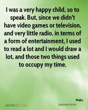 I was a very happy child, so to speak. But, since we didn't have video games or television, and very little radio, in terms of a form of entertainment, I used to read a lot and I would draw a lot, and those two things used to occupy my time.