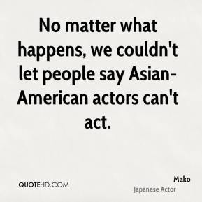 No matter what happens, we couldn't let people say Asian-American actors can't act.