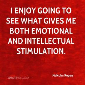 Malcolm Rogers  - I enjoy going to see what gives me both emotional and intellectual stimulation.
