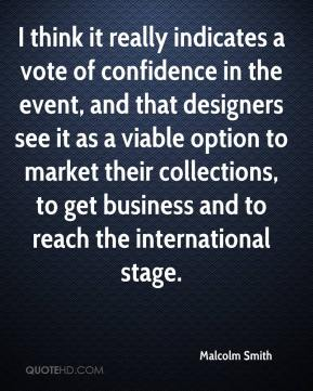 Malcolm Smith  - I think it really indicates a vote of confidence in the event, and that designers see it as a viable option to market their collections, to get business and to reach the international stage.