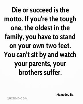 Die or succeed is the motto. If you're the tough one, the oldest in the family, you have to stand on your own two feet. You can't sit by and watch your parents, your brothers suffer.