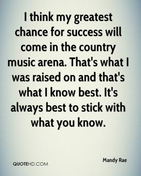 Mandy Rae  - I think my greatest chance for success will come in the country music arena. That's what I was raised on and that's what I know best. It's always best to stick with what you know.
