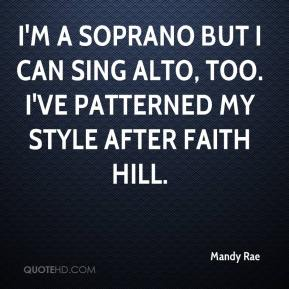 Mandy Rae  - I'm a soprano but I can sing alto, too. I've patterned my style after Faith Hill.