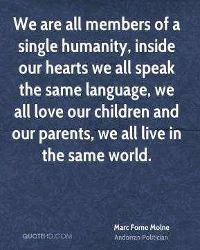 Marc Forne Molne - We are all members of a single humanity, inside our hearts we all speak the same language, we all love our children and our parents, we all live in the same world.