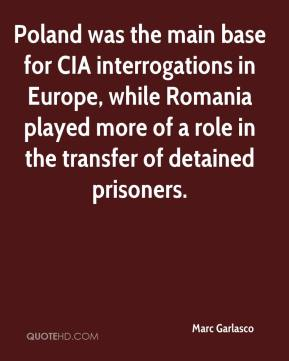 Marc Garlasco  - Poland was the main base for CIA interrogations in Europe, while Romania played more of a role in the transfer of detained prisoners.
