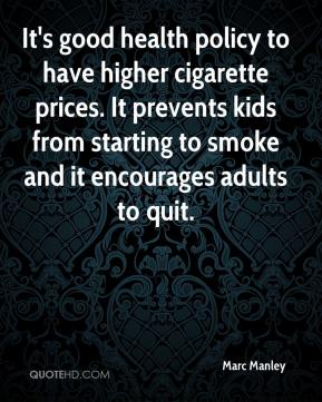 Marc Manley  - It's good health policy to have higher cigarette prices. It prevents kids from starting to smoke and it encourages adults to quit.