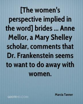 Marcia Tanner  - [The women's perspective implied in the word] brides ... Anne Mellor, a Mary Shelley scholar, comments that Dr. Frankenstein seems to want to do away with women.