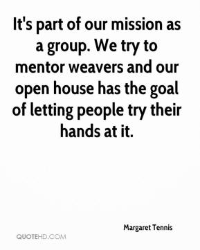 Margaret Tennis  - It's part of our mission as a group. We try to mentor weavers and our open house has the goal of letting people try their hands at it.