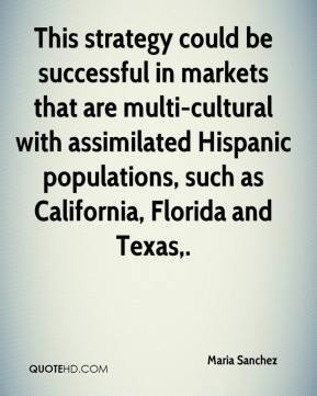 Maria Sanchez  - This strategy could be successful in markets that are multi-cultural with assimilated Hispanic populations, such as California, Florida and Texas.