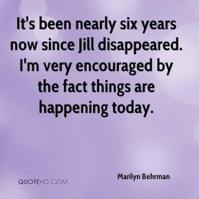Marilyn Behrman  - It's been nearly six years now since Jill disappeared. I'm very encouraged by the fact things are happening today.