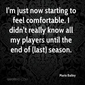 Mario Bailey  - I'm just now starting to feel comfortable. I didn't really know all my players until the end of (last) season.