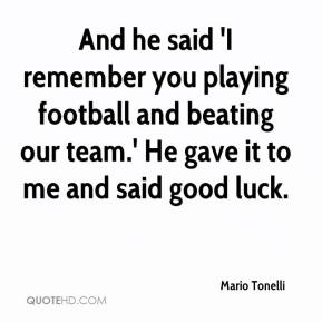 Mario Tonelli  - And he said 'I remember you playing football and beating our team.' He gave it to me and said good luck.