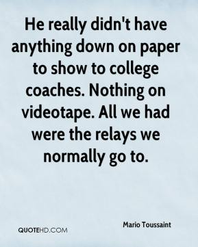 He really didn't have anything down on paper to show to college coaches. Nothing on videotape. All we had were the relays we normally go to.