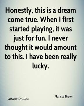 Marissa Brown  - Honestly, this is a dream come true. When I first started playing, it was just for fun. I never thought it would amount to this. I have been really lucky.