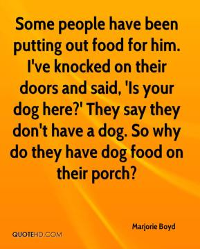 Marjorie Boyd  - Some people have been putting out food for him. I've knocked on their doors and said, 'Is your dog here?' They say they don't have a dog. So why do they have dog food on their porch?