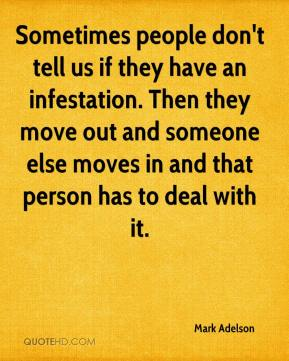 Mark Adelson  - Sometimes people don't tell us if they have an infestation. Then they move out and someone else moves in and that person has to deal with it.