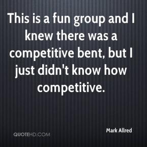 Mark Allred  - This is a fun group and I knew there was a competitive bent, but I just didn't know how competitive.