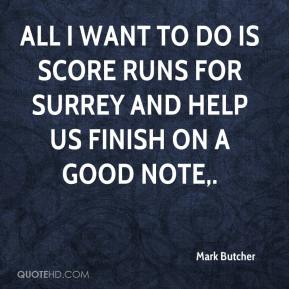 Mark Butcher  - All I want to do is score runs for Surrey and help us finish on a good note.