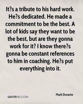 Mark Durante  - It?s a tribute to his hard work. He?s dedicated. He made a commitment to be the best. A lot of kids say they want to be the best, but are they gonna work for it? I know there?s gonna be constant references to him in coaching. He?s put everything into it.