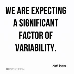 Mark Ewens  - We are expecting a significant factor of variability.