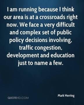 Mark Herring  - I am running because I think our area is at a crossroads right now. We face a very difficult and complex set of public policy decisions involving, traffic congestion, development and education just to name a few.