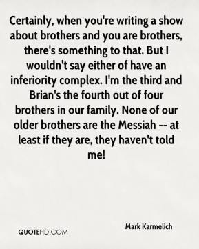 Mark Karmelich  - Certainly, when you're writing a show about brothers and you are brothers, there's something to that. But I wouldn't say either of have an inferiority complex. I'm the third and Brian's the fourth out of four brothers in our family. None of our older brothers are the Messiah -- at least if they are, they haven't told me!