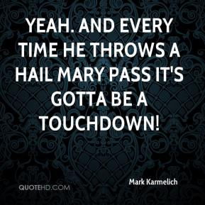 Mark Karmelich  - Yeah. And every time he throws a Hail Mary pass it's gotta be a touchdown!